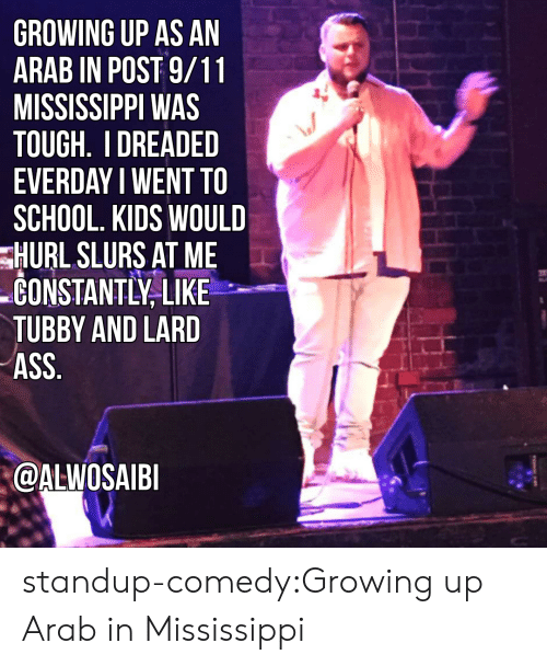 9/11, Ass, and Growing Up: GROWING UP AS AN  ARAB IN POST 9/11  MISSISSIPPI WAS  TOUGH. I DREADED  EVERDAY I WENT TO  SCHOOL. KIDS WOULD  HURL SLURS AT ME  CONSTANTLY LIKE  TUBBY AND LARD  ASS  @ALWOSAIE standup-comedy:Growing up Arab in Mississippi