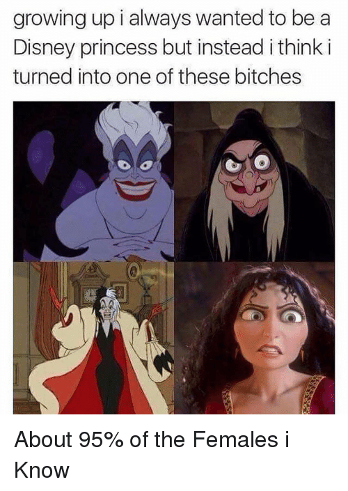 Femal: growing up i always wanted to be a  Disney princess but instead i think i  turned into one of these bitches About 95% of the Females i Know