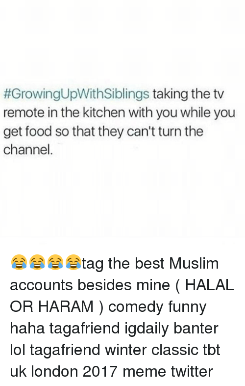 Memes Twitter:  #GrowingUpWith Siblings taking the tv  remote in the kitchen with you while you  get food so that they can't turn the  channel 😂😂😂😂tag the best Muslim accounts besides mine ( HALAL OR HARAM ) comedy funny haha tagafriend igdaily banter lol tagafriend winter classic tbt uk london 2017 meme twitter