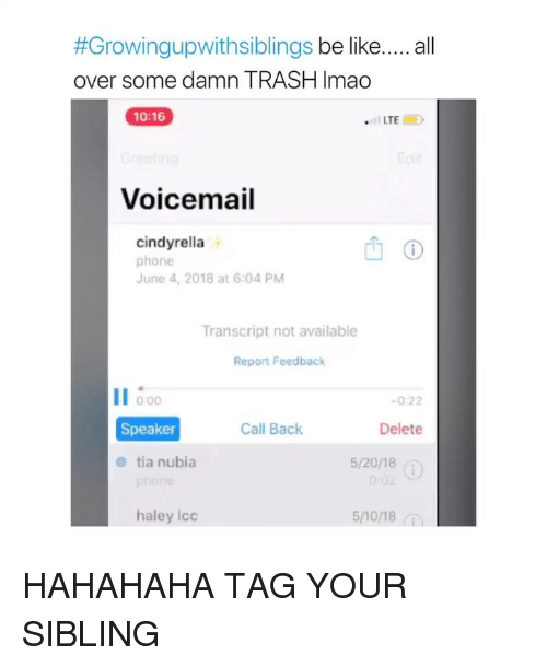 Be Like, Phone, and Trash:  #Growingupwithsiblings be like  over some damn TRASH Imao  all  10:16  Voicemail  cindyrella  phone  June 4, 2018 at 6:04 PM  Transcript not available  Report Feedback  11  0:00  -0:22  Speaker  Call Back  Delete  tia nubia  5/20/18  haley Icc  5/10/18 HAHAHAHA TAG YOUR SIBLING