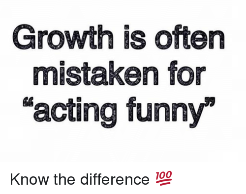 "Funny, Acting, and Mistaken: Growth is often  mistaken for  ""acting funny Know the difference 💯"