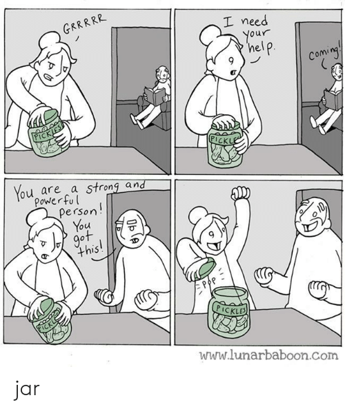 you got this: GRRRRR  I need  Your  help  Coming  PICKJES  PICKLE  You are a strong and  Power ful  Person!  You  got  this!  PICKL  PICKLES  www.lunarbaboon.com  Oble jar