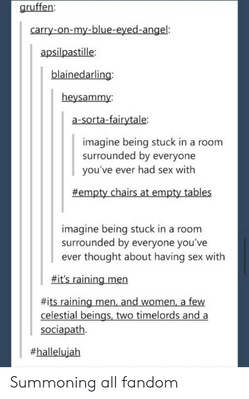 Hallelujah, Sex, and Angel: gruffen:  carry-on-my-blue-eyed-angel:  apsilpastille  blainedarling  heysammy:  a-sorta-fairytale:  imagine being stuck in a room  surrounded by everyone  you've ever had sex with  #empty chairs at empty tables  imagine being stuck in a room  surrounded by everyone you've  ever thought about having sex with  fit's raining men  #its raining men and women, a few  celestial beings, two timelords and a  sociapath.  Summoning all fandom