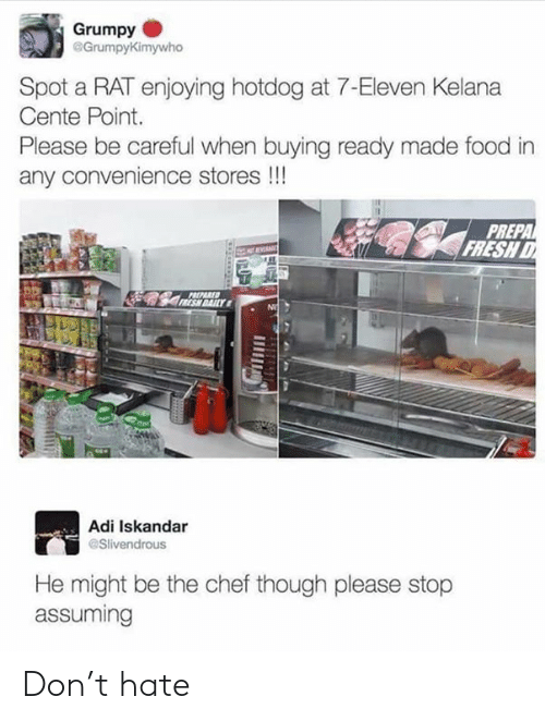 hotdog: Grumpy  @Grumpy  Kimywho  Spot a RAT enjoying hotdog at 7-Eleven Kelana  Cente Point.  Please be careful when buying ready made food in  any convenience stores!!!  PREPA  FRESH  REPARED  Adi Iskandar  Slivendrous  He might be the chef though please stop  assuming Don't hate