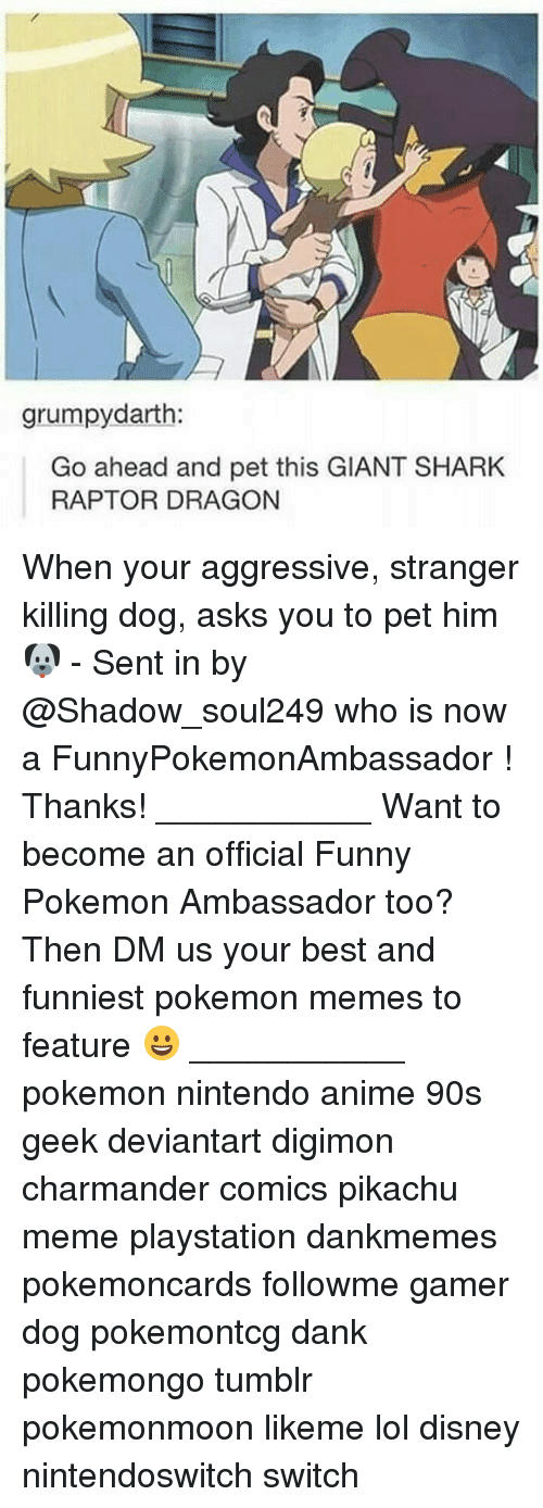 Digimon: grumpydarth:  Go ahead and pet this GIANT SHARK  RAPTOR DRAGON When your aggressive, stranger killing dog, asks you to pet him 🐶 - Sent in by @Shadow_soul249 who is now a FunnyPokemonAmbassador ! Thanks! ___________ Want to become an official Funny Pokemon Ambassador too? Then DM us your best and funniest pokemon memes to feature 😀 ___________ pokemon nintendo anime 90s geek deviantart digimon charmander comics pikachu meme playstation dankmemes pokemoncards followme gamer dog pokemontcg dank pokemongo tumblr pokemonmoon likeme lol disney nintendoswitch switch
