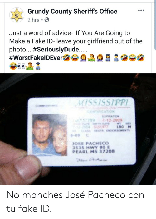 Jose: Grundy County Sheriff's Office  2 hrs  Just a word of advice- If You Are Going to  Make a Fake ID- leave your girlfriend out of the  photo... #SeriouslyDude....  #WorstFakelDEver  MISSISSIPPI  NICATION  MATION  7897-12-2009  4TE DAE  2/1977  CLASS ESTR.ENORSEMENTS  WT SE  180 M  S-09  JOSE PACHECO  3535 HWY 80 E  PEARL MS 37208 No manches José Pacheco con tu fake ID.
