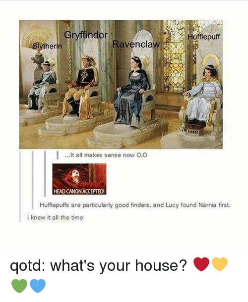 Gryffindor, Head, and Memes: Gryffindor  Haflepuff  therin  Ravenclaw  ..It all makes sense now O.O  HEAD CANON ACCEPTED  Hufflepuffs are particularly good finders, and Lucy found Narnia first.  i knew it all the time qotd: what's your house? ❤️💛💚💙