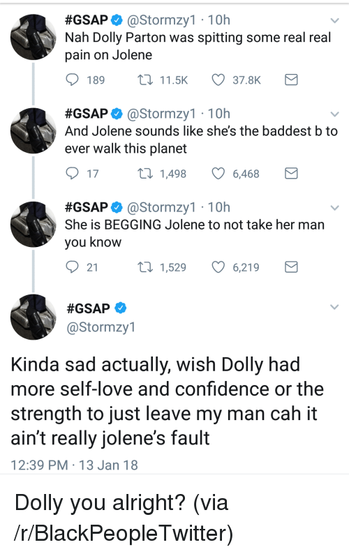real real:  #GSAP. @Stormzy1 , 10h  Nah Dolly Parton was spitting some real real  pain on Jolene  189  11.5K  37.8K  #GSAP astormzy1 . 10h  And Jolene sounds like she's the baddest b to  ever walk this planet  17  1,498  6,468  #GSAP. @Stormzy1 , 10h  She is BEGGING Jolene to not take her man  you know  21  t0 1,529 6,219  @Stormzy1  Kinda sad actually, wish Dolly had  more self-love and confidence or the  strength to just leave my man cah it  ain't really jolene's fault  12:39 PM 13 Jan 18 <p>Dolly you alright? (via /r/BlackPeopleTwitter)</p>
