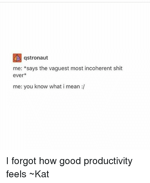 incoherent: gstronaut  me  says the vaguest most incoherent shit  ever  me: you know what i mean I forgot how good productivity feels ~Kat