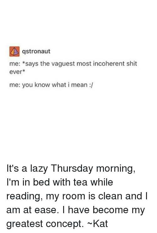 incoherent: gstronaut  me: says the vaguest most incoherent shit  ever  me: you know what i mean It's a lazy Thursday morning, I'm in bed with tea while reading, my room is clean and I am at ease. I have become my greatest concept. ~Kat