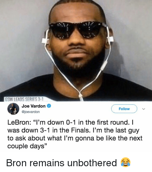 """Be Like, Finals, and Lebron: GSW LEADS SERIES 3-  Joe Vardon  @joevardon  Follow  LeBron: """"I'm down 0-1 in the first round. I  was down 3-1 in the Finals. l'm the last guy  to ask about what I'm gonna be like the next  couple days"""" Bron remains unbothered 😂"""