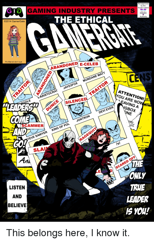 Scare, True, and Justice: GT  Not approved  GAMING INDUSTRY PRESENTS  by the  Social Justice  SOCJUS  THE ETHICAL  Authori  ©2014 Gamer ate  Plz Marvel don't sue  BANDONED E-CELEB  ATTENTION!  STOCRAT JAYD3FOX MUNDANE MATT  c*SiLENCED  OLE  EAVING A  GBOX  NE  COME  AND  SCAMMER  5  TEVE SAWYERKING OF POLJONTRON DEVI EVERRE NONL  INI  SLA  OFF  HE  ONLY  TRUE  LEADER  IS YOU!  SCARE  LED  LISTEN  AND  BELIEVE