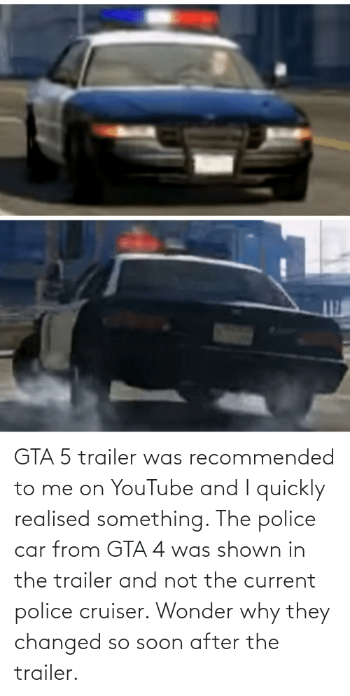 Shown: GTA 5 trailer was recommended to me on YouTube and I quickly realised something. The police car from GTA 4 was shown in the trailer and not the current police cruiser. Wonder why they changed so soon after the trailer.