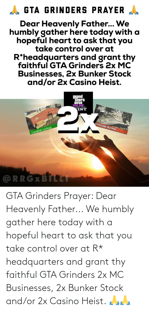 heavenly: GTA Grinders Prayer: Dear Heavenly Father... We humbly gather here today with a hopeful heart to ask that you take control over at R* headquarters and grant thy faithful GTA Grinders 2x MC Businesses, 2x Bunker Stock and/or 2x Casino Heist. 🙏🙏