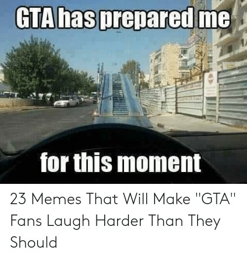 "Gta 5 Memes: GTA hasprepared me  otus moment 23 Memes That Will Make ""GTA"" Fans Laugh Harder Than They Should"