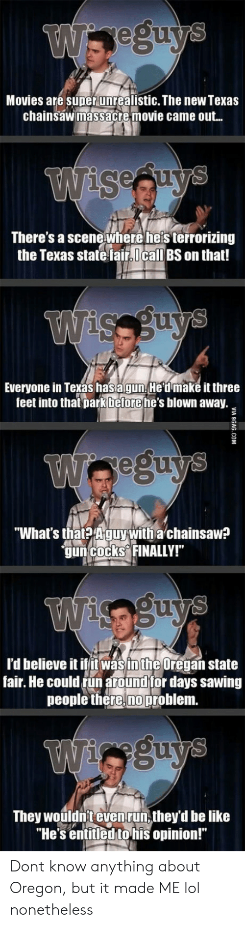 """state fair: gu  Movies are super unrealistic. The new Texas  chainsawimassacte movie came out..  sesuy  There's a scene where he's terrorizing  the Texas state faircall BS on that!  Everyone in Texas has agun He dmake it three  feet into that parkbeforehe's blown away  eeum  """"What's tha? Aguywitha chainsaw  guncocks FINALLY!  OU  l'd believe it ilin was inthe Oregan state  fair. He could run around tor days sawing  people there,no problem.  They wouldn't evenrun, they'd be like  """"He's entitledtohis opinion!"""" Dont know anything about Oregon, but it made ME lol nonetheless"""