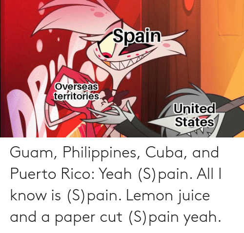 rico: Guam, Philippines, Cuba, and Puerto Rico: Yeah (S)pain. All I know is (S)pain. Lemon juice and a paper cut (S)pain yeah.