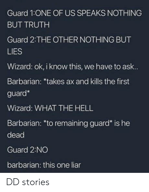barbarian: Guard 1ONE OF US SPEAKS NOTHING  BUT TRUTH  Guard 2:THE OTHER NOTHING BUT  LIES  Wizard: ok, i know this, we have to ask..  Barbarian: *takes ax and kills the first  guard*  Wizard: WHAT THE HELL  Barbarian: *to remaining guard* is he  dead  Guard 2:NO  barbarian: this one liar DD stories