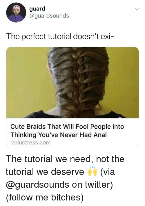 Braids, Cute, and Dank: guard  @guardsounds  The perfect tutorial doesn't exi-  Cute Braids That Will Fool People into  Thinking You've Never Had Anal  reductress.com The tutorial we need, not the tutorial we deserve 🙌 (via @guardsounds on twitter) (follow me bitches)