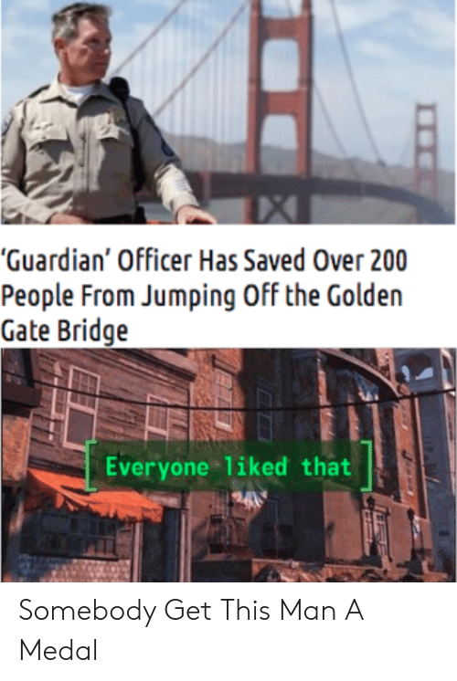 "Guardian: ""Guardian' Officer Has Saved Over 200  People From Jumping Off the Golden  Gate Bridge  Everyone liked that Somebody Get This Man A Medal"
