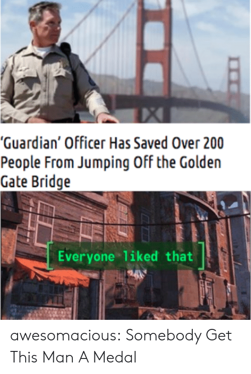"Guardian: ""Guardian' Officer Has Saved Over 200  People From Jumping Off the Golden  Gate Bridge  Everyone liked that awesomacious:  Somebody Get This Man A Medal"