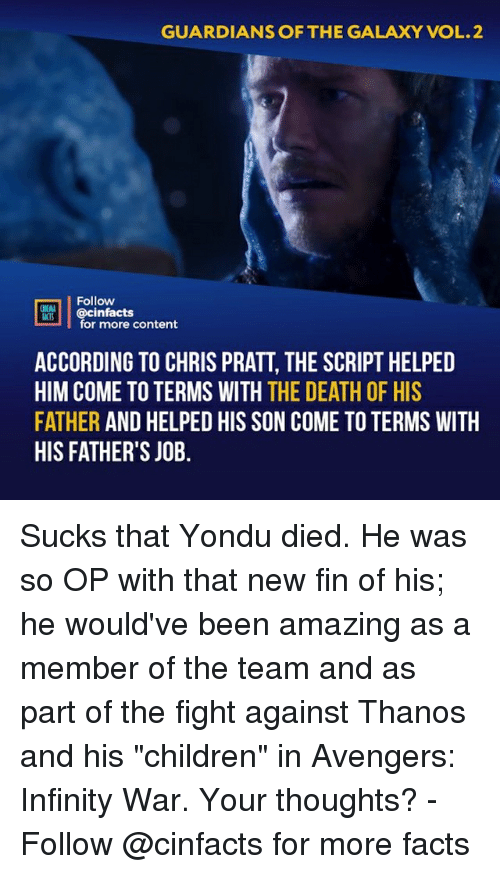 """Guardians: GUARDIANS OF THE GALAXY VOL.2  Follow  @cinfacts  ACTS  for more content  ACCORDING TO CHRIS PRATT, THE SCRIPT HELPED  HIM COME TO TERMS WITH THE DEATH OF HIS  FATHER AND HELPED HIS SON COME TO TERMS WITH  HIS FATHER'S JOB. Sucks that Yondu died. He was so OP with that new fin of his; he would've been amazing as a member of the team and as part of the fight against Thanos and his """"children"""" in Avengers: Infinity War. Your thoughts?⠀ -⠀ Follow @cinfacts for more facts"""