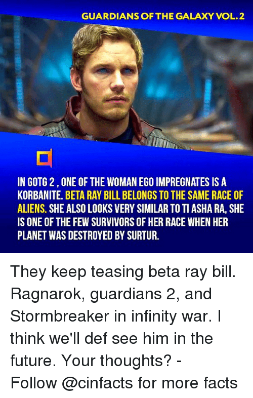 Guardians: GUARDIANS OF THE GALAXY VOL.2  IN GOTG 2,ONE OF THE WOMAN EGO IMPREGNATES IS A  KORBANITE. BETA RAY BILL BELONGS TO THE SAME RACE OF  ALIENS. SHE ALSO LOOKS VERY SIMILAR TO TI ASHA RA, SHE  IS ONE OF THE FEW SURVIVORS OF HER RACE WHEN HER  PLANET WAS DESTROYED BY SURTUR. They keep teasing beta ray bill. Ragnarok, guardians 2, and Stormbreaker in infinity war. I think we'll def see him in the future. Your thoughts?⠀ -⠀⠀ Follow @cinfacts for more facts