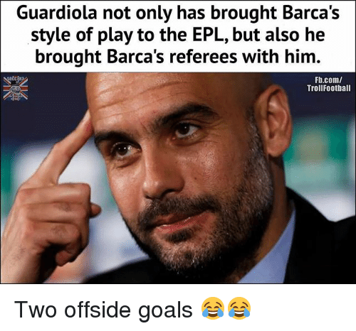offside: Guardiola not only has brought Barca's  style of play to the EPL, but also he  brought Barca's referees with him.  Fb.com/  TrollFootball Two offside goals 😂😂