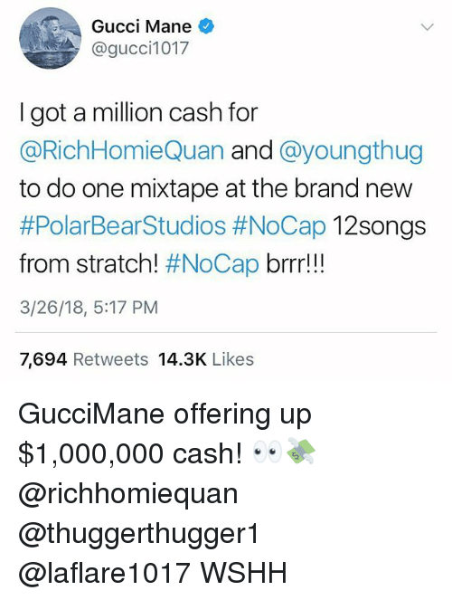 Gucci Mane: Gucci Mane  @gucci1017  I got a million cash for  @RichHomieQuan and @youngthug  to do one mixtape at the brand new  #PolarBearStudios #NoCap 12Songs  from stratch! #NoCap brrr!!  3/26/18, 5:17 PM  7,694 Retweets 14.3K Likes GucciMane offering up $1,000,000 cash! 👀💸 @richhomiequan @thuggerthugger1 @laflare1017 WSHH