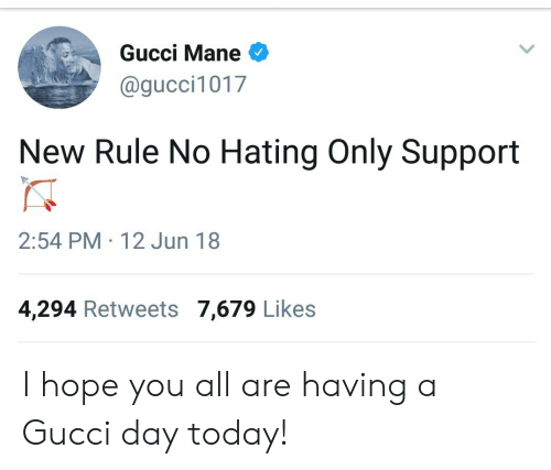 Gucci Mane: Gucci Mane  @gucci1017  New Rule No Hating Only Support  2:54 PM 12 Jun 18  4,294 Retweets 7,679 Likes I hope you all are having a Gucci day today!