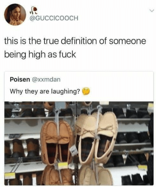 high as fuck: @GUCCICOOCH  this is the true definition of someone  being high as fuck  Poisen @xxmdan  Why they are laughing?