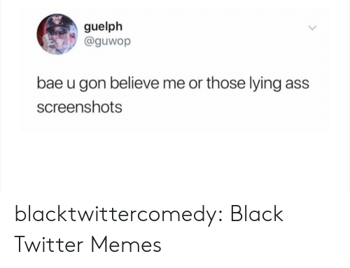 Bae, Memes, and Tumblr: guelph  @guwop  bae u gon believe me or those lying  ass  screenshots blacktwittercomedy:  Black Twitter Memes