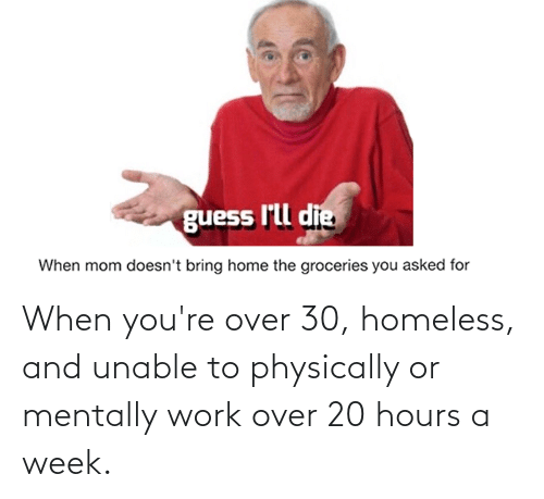 Homeless, Work, and Guess: guess I'll die  When mom doesn't bring home the groceries you asked for When you're over 30, homeless, and unable to physically or mentally work over 20 hours a week.