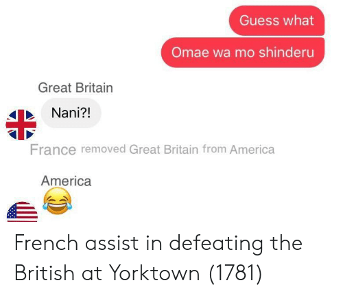 Assist: Guess what  Omae wa mo shinderu  Great Britain  Nani?!  France removed Great Britain from America  America French assist in defeating the British at Yorktown (1781)