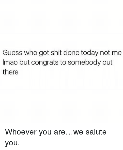 We Salute You: Guess who got shit done today not me  Imao but congrats to somebody out  there Whoever you are…we salute you.