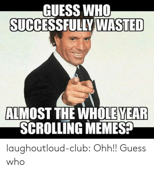 Scrolling: GUESS WHO  SUCCESSFULLY WASTED  ALMOST THE WHOLE YEAR  SCROLLING MEMES? laughoutloud-club:  Ohh!! Guess who