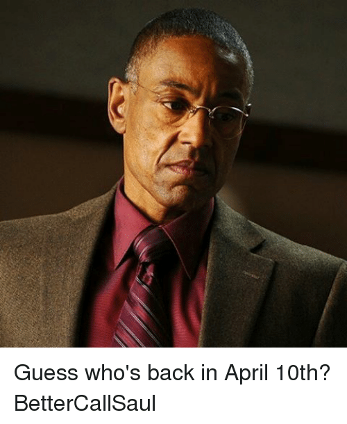 guess whos back: Guess who's back in April 10th? BetterCallSaul