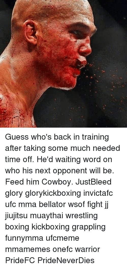 guess whos back: Guess who's back in training after taking some much needed time off. He'd waiting word on who his next opponent will be. Feed him Cowboy. JustBleed glory glorykickboxing invictafc ufc mma bellator wsof fight jj jiujitsu muaythai wrestling boxing kickboxing grappling funnymma ufcmeme mmamemes onefc warrior PrideFC PrideNeverDies
