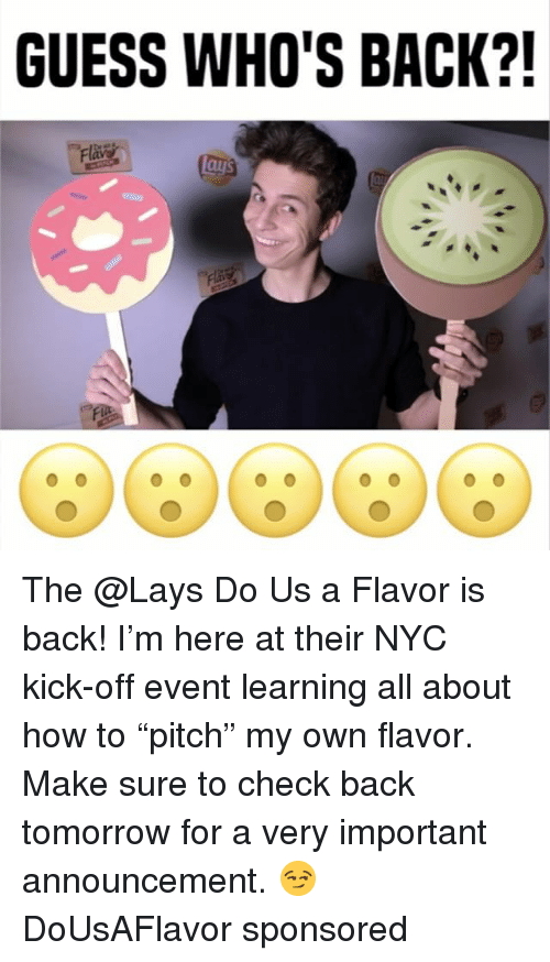 """guess whos back: GUESS WHO'S BACK?! The @Lays Do Us a Flavor is back! I'm here at their NYC kick-off event learning all about how to """"pitch"""" my own flavor. Make sure to check back tomorrow for a very important announcement. 😏 DoUsAFlavor sponsored"""