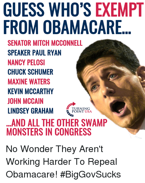 Maxine: GUESS WHO'S EXEMPT  FROM OBAMACARE  SENATOR MITCH MCCONNELL  SPEAKER PAUL RYAN  NANCY PELOSI  CHUCK SCHUMER  MAXINE WATERS  KEVIN MCCARTHY  JOHN MCCAIN  LINDSEY GRAHAM NSA  ...AND ALL THE OTHER SWAMP  MONSTERS IN CONGRESS  TURNING  POINT USA No Wonder They Aren't Working Harder To Repeal Obamacare! #BigGovSucks