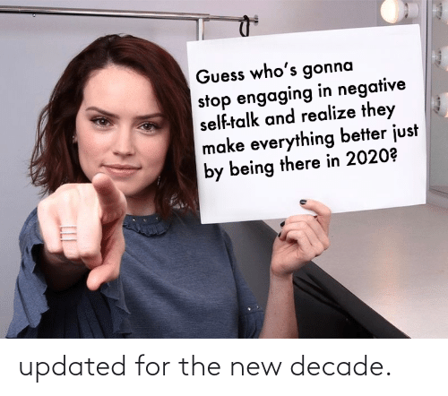 Negative: Guess who's gonna  stop engaging in negative  self-talk and realize they  make everything better just  by being there in 2020? updated for the new decade.