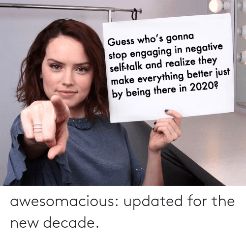 Negative: Guess who's gonna  stop engaging in negative  self-talk and realize they  make everything better just  by being there in 2020? awesomacious:  updated for the new decade.