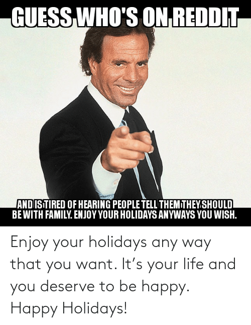 you wish: GUESS  WHO'S ON REDDIT  ANDISTIRED OF HEARING PEOPLE TELL THEMITHEY.SHOULD  BEWITH FAMILY. ENJOY YOUR HOLIDAYS ANYWAYS YOU WISH. Enjoy your holidays any way that you want. It's your life and you deserve to be happy. Happy Holidays!