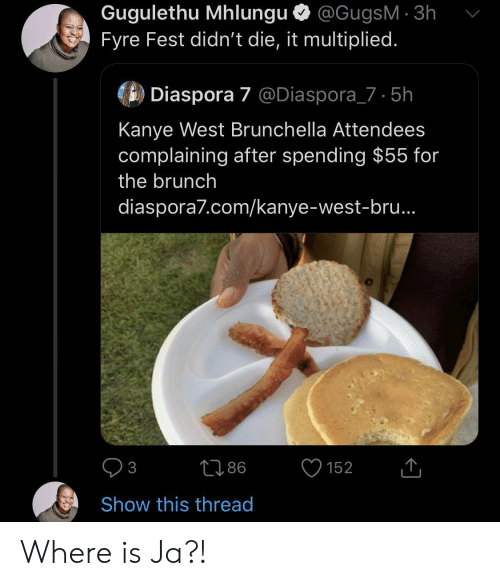 complaining: Gugulethu Mhlungu @GugsM 3h  Fyre Fest didn't die, it multiplied.  Diaspora 7 @Diaspora_7 5h  Kanye West Brunchella Attendees  complaining after spending $55 for  the brunch  diaspora7.com/kanye-west-bru..  86  152  3  Show this thread Where is Ja?!