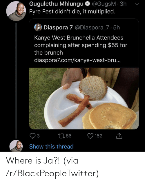 complaining: Gugulethu Mhlungu @GugsM 3h  Fyre Fest didn't die, it multiplied.  Diaspora 7 @Diaspora_7 5h  Kanye West Brunchella Attendees  complaining after spending $55 for  the brunch  diaspora7.com/kanye-west-bru..  86  152  3  Show this thread Where is Ja?! (via /r/BlackPeopleTwitter)