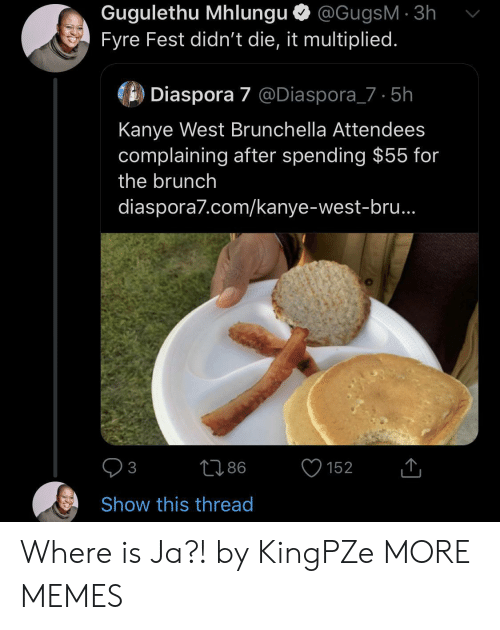 complaining: Gugulethu Mhlungu @GugsM 3h  Fyre Fest didn't die, it multiplied.  Diaspora 7 @Diaspora_7 5h  Kanye West Brunchella Attendees  complaining after spending $55 for  the brunch  diaspora7.com/kanye-west-bru..  86  152  3  Show this thread Where is Ja?! by KingPZe MORE MEMES