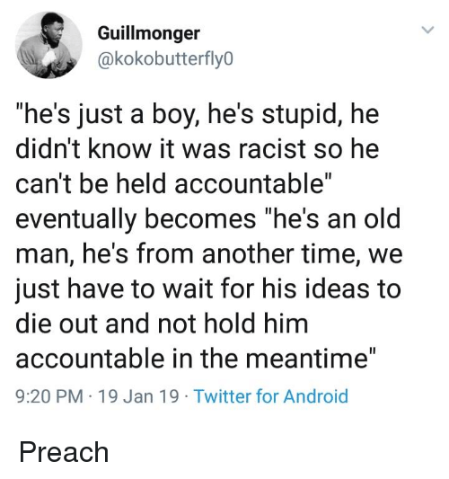 "preach: Guillmonger  @kokobutterfly0  ""he's just a boy, he's stupid, hee  didn't know it was racist so he  can't be held accountable""  eventually becomes ""he's an old  man, he's from another time, we  just have to wait for his ideas to  die out and not hold him  accountable in the meantime""  9:20 PM 19 Jan 19 Twitter for Android Preach"