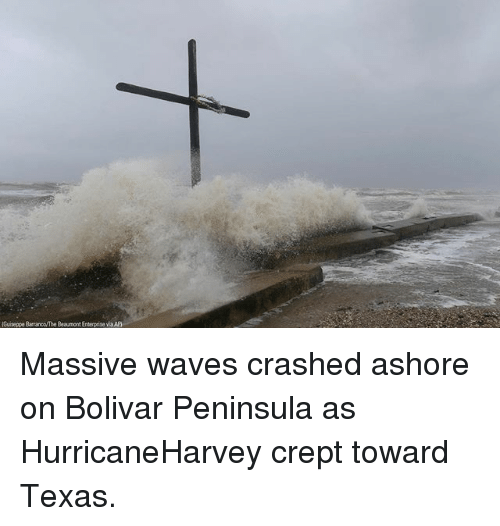 Memes, Waves, and Enterprise: Guiseppe Barranco/The Beaumont Enterprise ia Ap Massive waves crashed ashore on Bolivar Peninsula as HurricaneHarvey crept toward Texas.