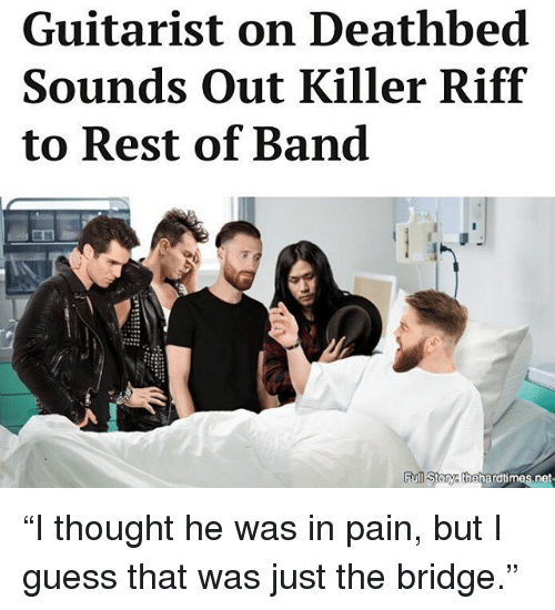 """Memes, Guess, and Pain: Guitarist on Deathbed  Sounds out Killer Riff  to Rest of Band  toTyathehard times net """"I thought he was in pain, but I guess that was just the bridge."""""""