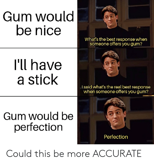 Reddit, Best, and The Real: Gum would  be nice  What's the best response when  someone offers you gum?  I'll have  a stick  Isaid what's the real best response  when someone offers you gum?  Gum would be  perfection  Perfection Could this be more ACCURATE